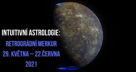 Intuitivní astrologie: Retrográdní Merkur 29. května – 22. června 2021