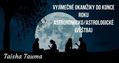 Taisha Tauma: VYJÍMEČNÉ OKAMŽIKY DO KONCE ROKU ASTRONOMICKO/ASTROLOGICKÉ (VĚŠTBA)