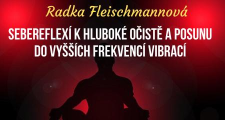 Radka Fleischmannová: SEBEREFLEXÍ KHLUBOKÉ OČISTĚ A POSUNU DO VYŠŠÍCH FREKVENCÍ VIBRACÍ