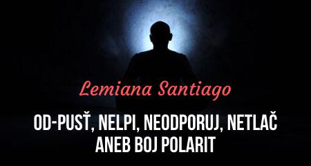 Lemiana Santiago: OD-PUSŤ, NELPI, NEODPORUJ, NETLAČ aneb BOJ POLARIT
