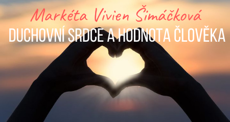 Markéta Vivien Šimáčková: Duchovní srdce a hodnota člověka