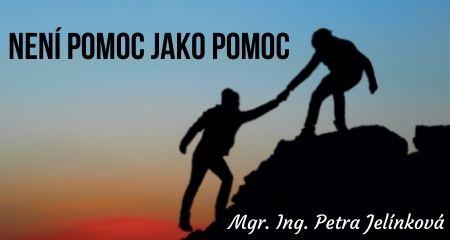 Mgr. Ing. Petra Jelínková: Není pomoc jako pomoc