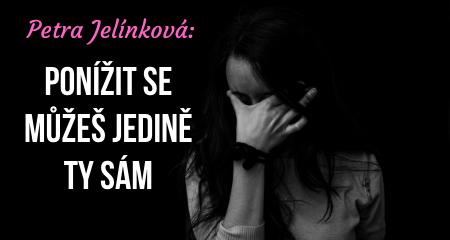 Petra Jelínková: Ponížit se můžeš jedině ty sám