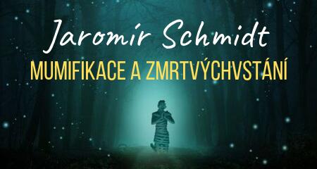 Jaromír Schmidt: Mumifikace a zmrtvýchvstání