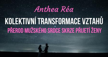 Anthea Réa: KOLEKTIVNÍ TRANSFORMACE VZTAHŮ: PŘEROD MUŽSKÉHO SRDCE SKRZE PŘIJETÍ ŽENY