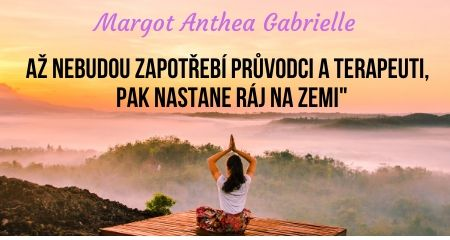Margot Anthea Gabrielle: AŽ NEBUDOU ZAPOTŘEBÍ PRŮVODCI A TERAPEUTI,  PAK NASTANE RÁJ NA ZEMI