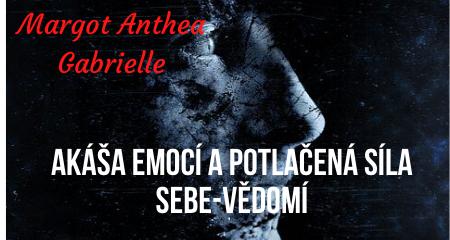 Margot Anthea Gabrielle: AKÁŠA EMOCÍ A POTLAČENÁ SÍLA SEBE-VĚDOMÍ