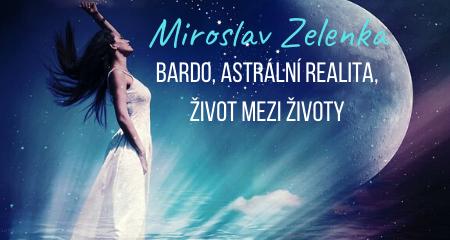 Miroslav Zelenka: Bardo, astrální realita, život mezi životy
