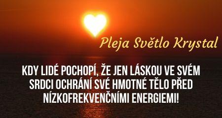 Pleja Světlo Krystal: Kdy lidé pochopí, že jen láskou ve svém srdci ochrání své hmotné tělo před nízkofrekvenčními energiemi!